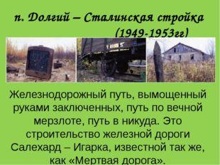 п. Долгий – Сталинская стройка (1949-1953гг) Железнодорожный путь, вымощенный