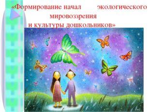 «Формирование начал экологического мировоззрения и культуры дошкольников»
