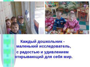 Каждый дошкольник - маленький исследователь, с радостью и удивлением открываю