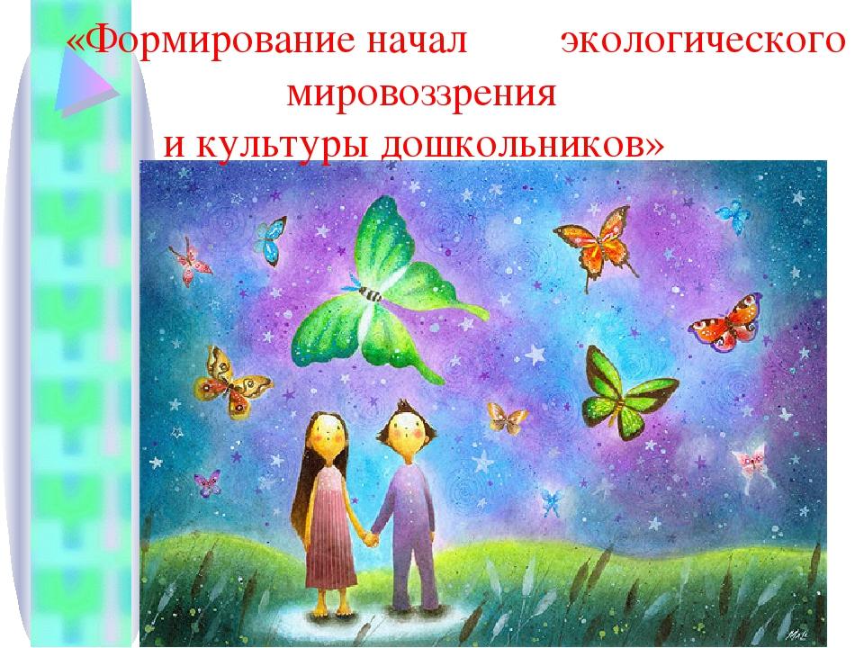 «Формирование начал экологического мировоззрения и культуры дошкольников»...