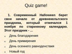 Quiz game! 1. Современный Halloween берет свое начало от древнекельтского пра