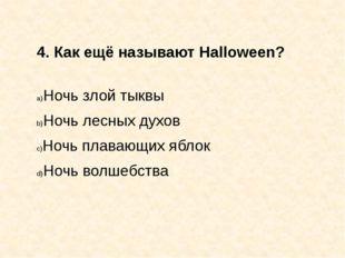 4. Как ещё называют Halloween? Ночь злой тыквы Ночь лесных духов Ночь плавающ