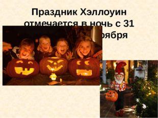Праздник Хэллоуин отмечается в ночь с 31 октября на 1 ноября