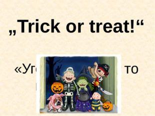 """""""Trick or treat!"""" «Угощайте, а не то подшутим!»"""