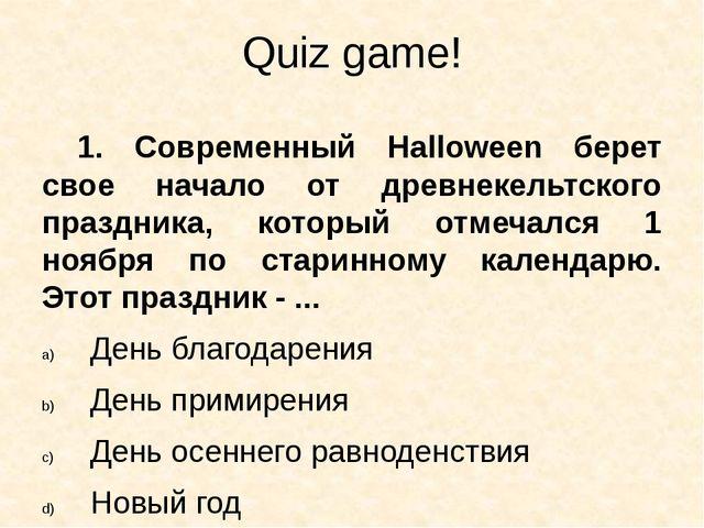 Quiz game! 1. Современный Halloween берет свое начало от древнекельтского пра...