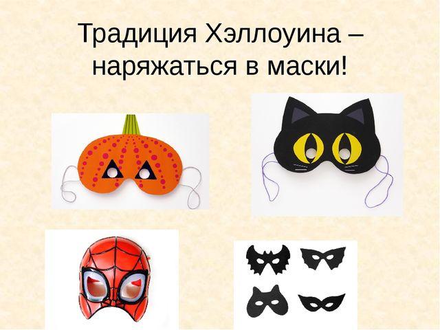 Традиция Хэллоуина – наряжаться в маски!
