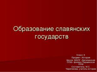 Образование славянских государств Класс: 6 Предмет: История Школа: МАОУ «Биги