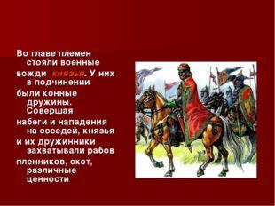 Во главе племен стояли военные вожди князья. У них в подчинении были конные д