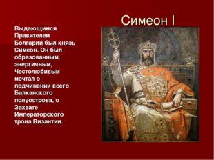 Симеон I Выдающимся Правителем Болгарии был князь Симеон. Он был образованным