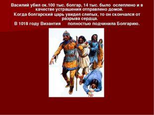 Василий убил ок.100 тыс. болгар, 14 тыс. было ослеплено и в качестве устрашен