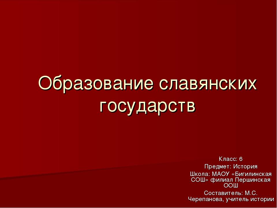 Образование славянских государств Класс: 6 Предмет: История Школа: МАОУ «Биги...