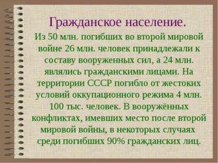 Гражданское население. Из 50 млн. погибших во второй мировой войне 26 млн. че