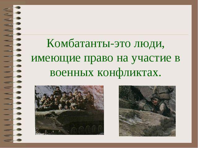 Комбатанты-это люди, имеющие право на участие в военных конфликтах.