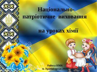 Національно-патріотичне виховання на уроках хімії Робота НМК м. Краматорськ 2