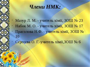 Члени НМК: Мазур Л. М. - учитель хімії, ЗОШ № 23 Набок М. О. - учитель хімії,