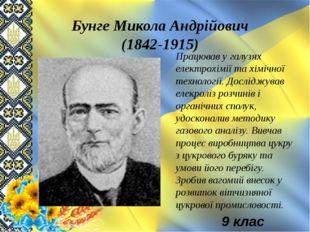 Бунге Микола Андрійович (1842-1915) Працював у галузях електрохімії та хімічн