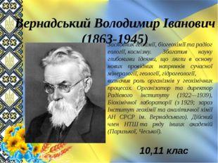 Вернадський Володимир Іванович (1863-1945) Засновникгеохімії,біогеохіміїта