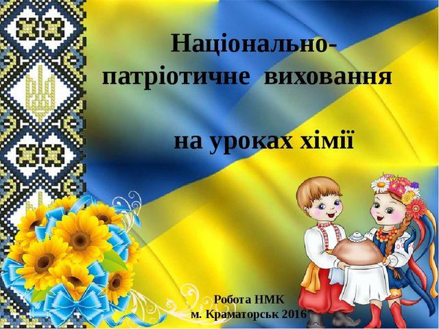 Національно-патріотичне виховання на уроках хімії Робота НМК м. Краматорськ 2...