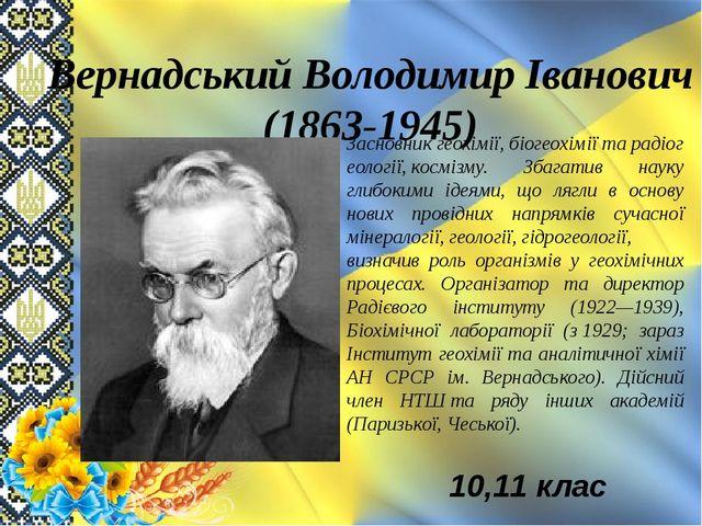 Вернадський Володимир Іванович (1863-1945) Засновникгеохімії,біогеохіміїта...