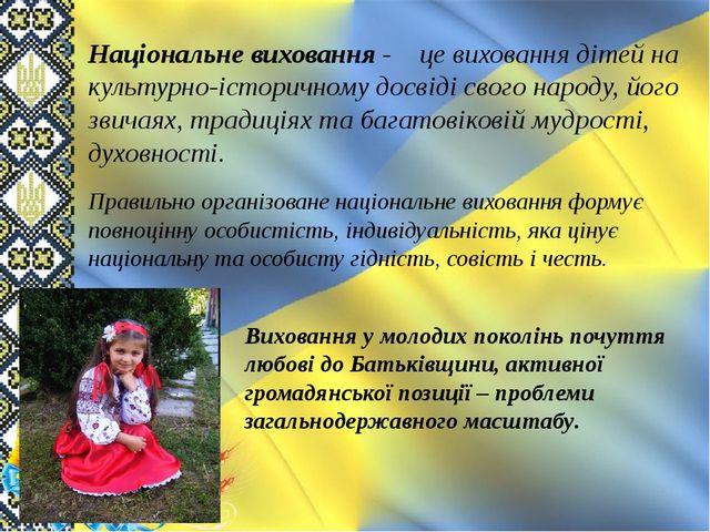 Національне виховання - це виховання дітей на культурно-історичному досвіді с...