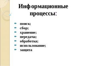 Информационные процессы: поиск; сбор; хранение; передача; обработка; использо