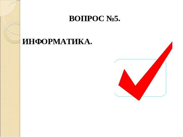 ВОПРОС №5. ИНФОРМАТИКА.