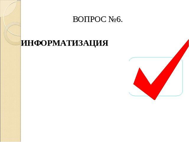 ВОПРОС №6. ИНФОРМАТИЗАЦИЯ