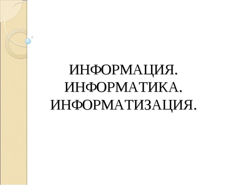 ИНФОРМАЦИЯ. ИНФОРМАТИКА. ИНФОРМАТИЗАЦИЯ.