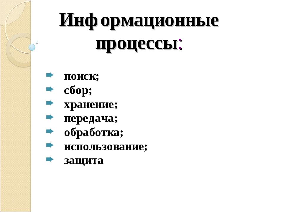 Информационные процессы: поиск; сбор; хранение; передача; обработка; использо...