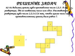 РЕШЕНИЕ ЗАДАЧ № 7:На видимых гранях куба проставлены числа 1,2,3. А на развер