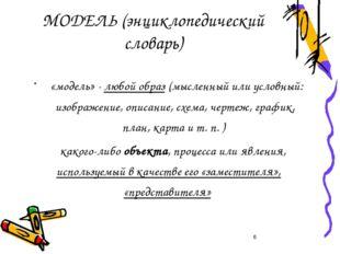 МОДЕЛЬ (энциклопедический словарь) «модель» - любой образ (мысленный или усло