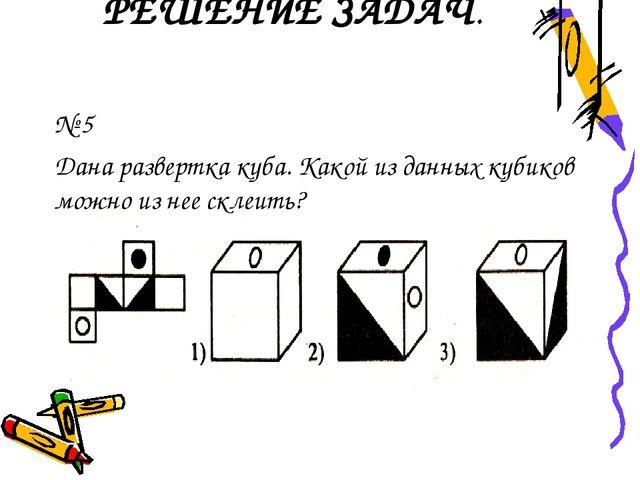РЕШЕНИЕ ЗАДАЧ. № 5 Дана развертка куба. Какой из данных кубиков можно из нее...