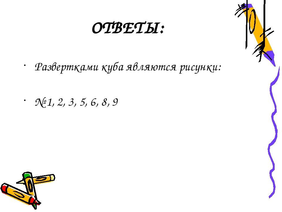 ОТВЕТЫ: Развертками куба являются рисунки: № 1, 2, 3, 5, 6, 8, 9