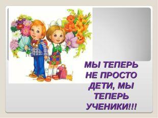 МЫ ТЕПЕРЬ НЕ ПРОСТО ДЕТИ, МЫ ТЕПЕРЬ УЧЕНИКИ!!!
