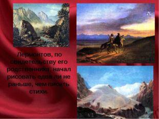 Лермонтов, по свидетельству его родственника, начал рисовать едва ли не рань