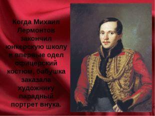 Когда Михаил Лермонтов закончил юнкерскую школу и впервые одел офицерский кос