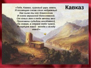 Кавказ «Тебе, Кавказ, суровый царь земли, Я посвящаю снова стих небрежный. Ка
