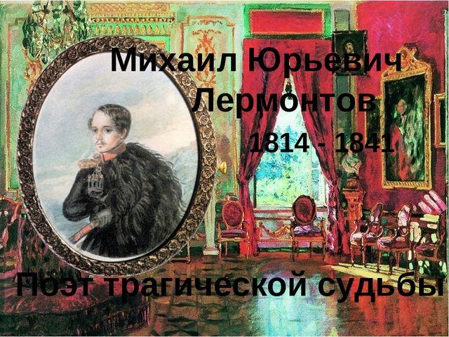 Михаил Юрьевич Лермонтов 1814 - 1841 Поэт трагической судьбы