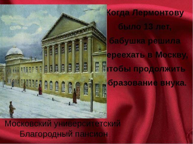 Когда Лермонтову было 13 лет, бабушка решила переехать в Москву, чтобы продол...