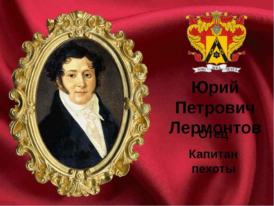 Отец Капитан пехоты Юрий Петрович Лермонтов