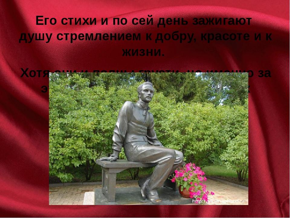Его стихи и по сей день зажигают душу стремлением к добру, красоте и к жизни....