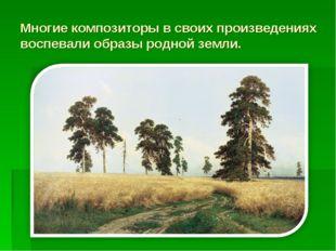 Многие композиторы в своих произведениях воспевали образы родной земли.