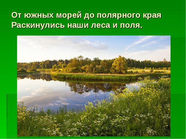 От южных морей до полярного края Раскинулись наши леса и поля.