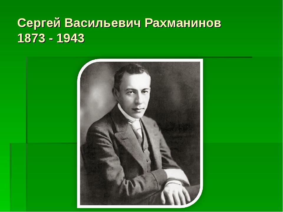 Сергей Васильевич Рахманинов 1873 - 1943