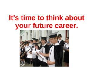 It's time to think about your future career.