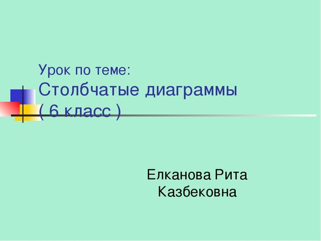 Урок по теме: Столбчатые диаграммы ( 6 класс ) Елканова Рита Казбековна