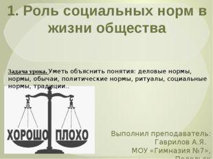 1. Роль социальных норм в жизни общества Выполнил преподаватель: Гаврилов А.Я
