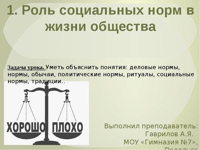 1. Роль социальных норм в жизни общества Выполнил преподаватель: Гаврилов А.Я...