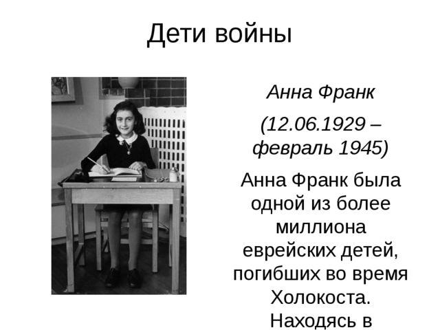 Дети войны Анна Франк (12.06.1929 –февраль 1945) Анна Франк была одной из бол...
