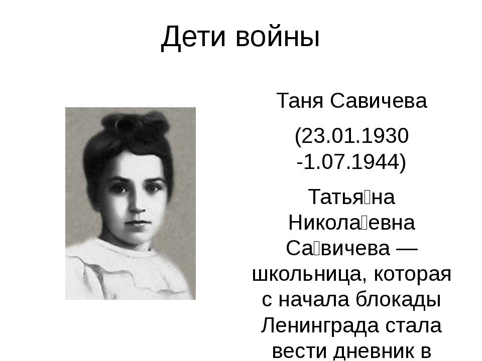 Дети войны Таня Савичева (23.01.1930 -1.07.1944) Татья́на Никола́евна Са́виче...